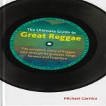 THE ULTIMATE GUIDE TO GREAT REGGAE The Complete Story Of Reggae Told Through Its Greatest Songs Famous And Forgotten - Michael Garnice
